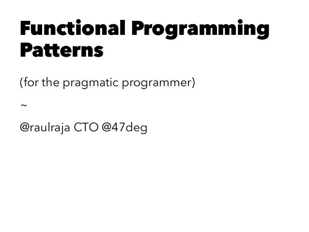 Functional Programming Patterns (for the pragmatic programmer) ~ @raulraja CTO @47deg