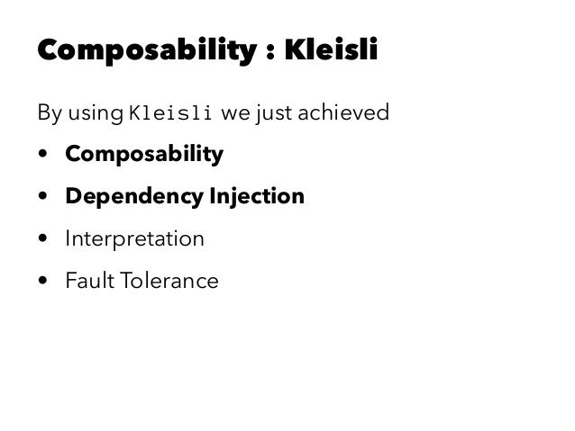 Composability : Kleisli By using Kleisli we just achieved • Composability • Dependency Injection • Interpretation • Fault ...