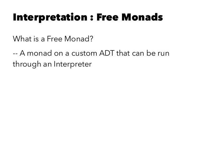 Interpretation : Free Monads What is a Free Monad? -- A monad on a custom ADT that can be run through an Interpreter