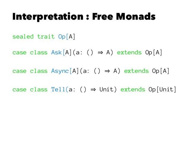 Interpretation : Free Monads sealed trait Op[A] case class Ask[A](a: () A) extends Op[A] case class Async[A](a: () A) exte...