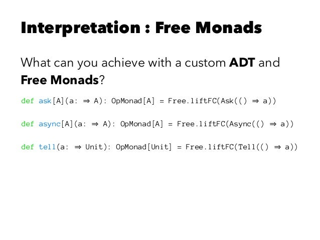 Interpretation : Free Monads What can you achieve with a custom ADT and Free Monads? def ask[A](a: A): OpMonad[A] = Free.l...