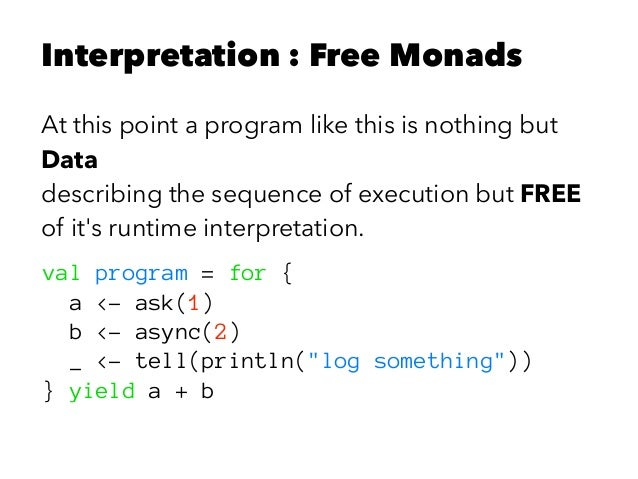 Interpretation : Free Monads At this point a program like this is nothing but Data describing the sequence of execution bu...