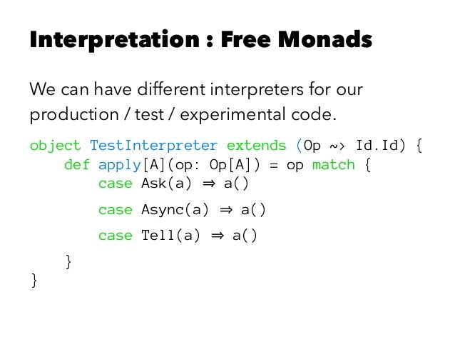 Interpretation : Free Monads We can have different interpreters for our production / test / experimental code. object Test...