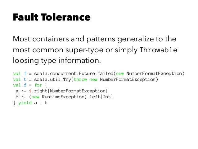 Fault Tolerance Most containers and patterns generalize to the most common super-type or simply Throwable loosing type inf...