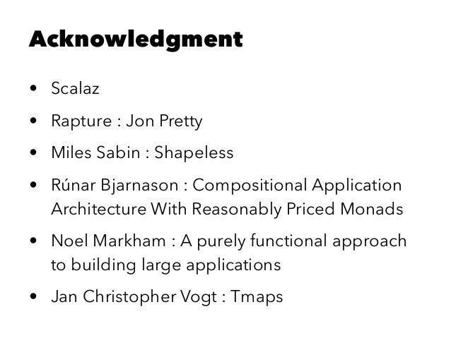 Acknowledgment • Scalaz • Rapture : Jon Pretty • Miles Sabin : Shapeless • Rúnar Bjarnason : Compositional Application Arc...
