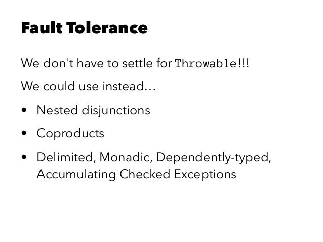 Fault Tolerance We don't have to settle for Throwable!!! We could use instead… • Nested disjunctions • Coproducts • Delimi...