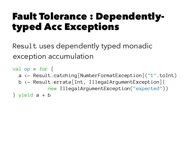 Fault Tolerance : Dependently- typed Acc Exceptions Result uses dependently typed monadic exception accumulation val op = ...
