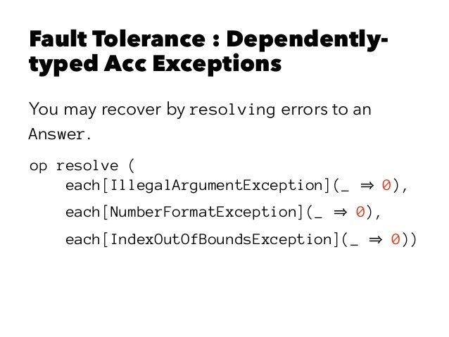 Fault Tolerance : Dependently- typed Acc Exceptions You may recover by resolving errors to an Answer. op resolve ( each[Il...