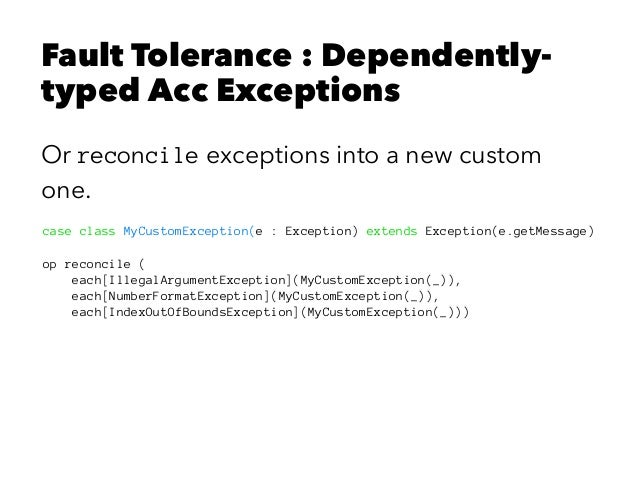 Fault Tolerance : Dependently- typed Acc Exceptions Or reconcile exceptions into a new custom one. case class MyCustomExce...