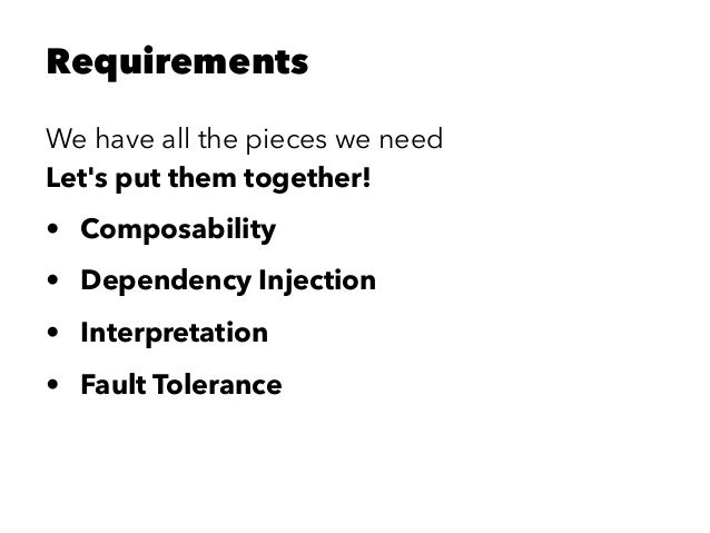Requirements We have all the pieces we need Let's put them together! • Composability • Dependency Injection • Interpretati...