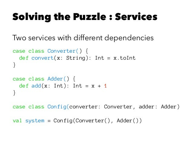 Solving the Puzzle : Services Two services with different dependencies case class Converter() { def convert(x: String): In...