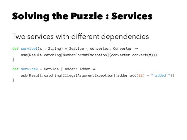 Solving the Puzzle : Services Two services with different dependencies def service1(x : String) = Service { converter: Con...