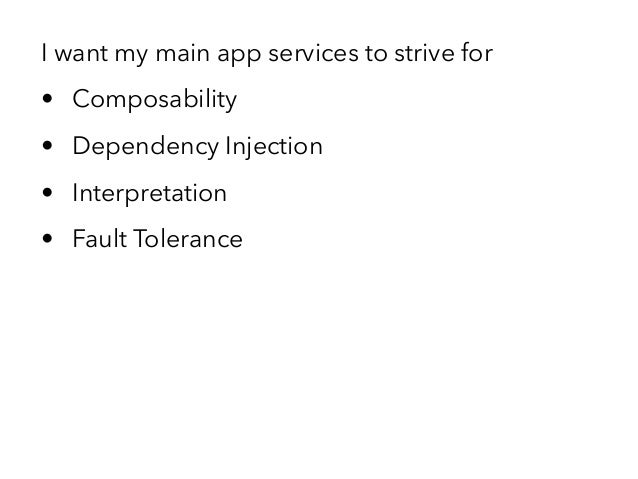I want my main app services to strive for • Composability • Dependency Injection • Interpretation • Fault Tolerance