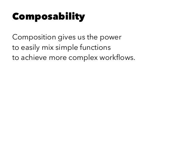 Composability Composition gives us the power to easily mix simple functions to achieve more complex workflows.
