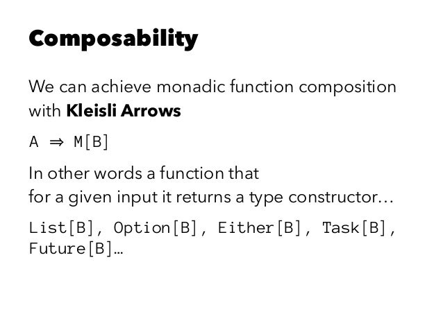 Composability We can achieve monadic function composition with Kleisli Arrows A M[B] In other words a function that for a ...