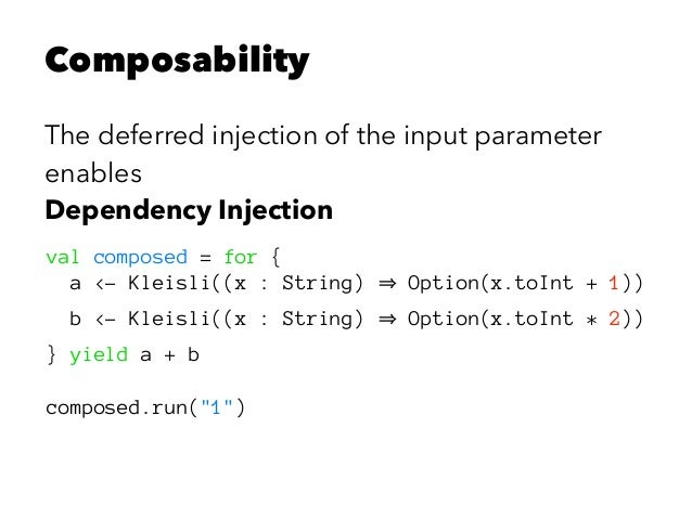 Composability The deferred injection of the input parameter enables Dependency Injection val composed = for { a <- Kleisli...