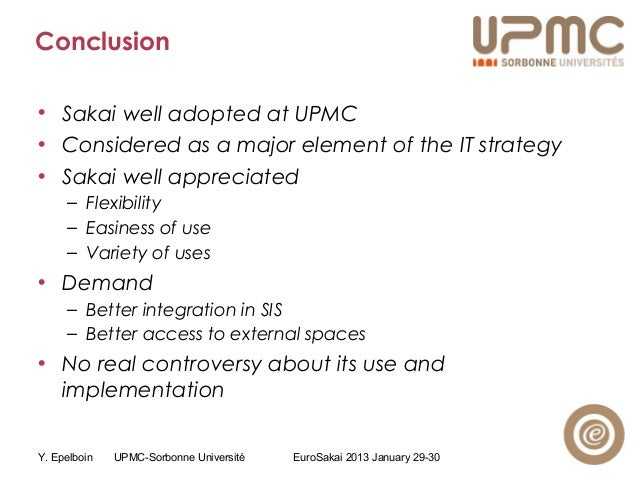 Y. Epelboin UPMC-Sorbonne Université EuroSakai 2013 January 29-30 Conclusion • Sakai well adopted at UPMC • Considered as ...