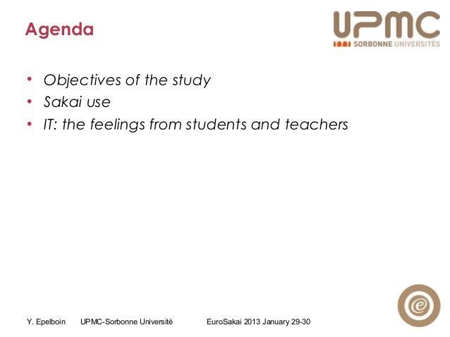 Y. Epelboin UPMC-Sorbonne Université EuroSakai 2013 January 29-30 Agenda • Objectives of the study • Sakai use • IT: the f...