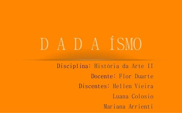 Disciplina: História da Arte II Docente: Flor Duarte Discentes: Hellen Vieira Luana Colosio Mariana Arrienti D A D A ÍSMO