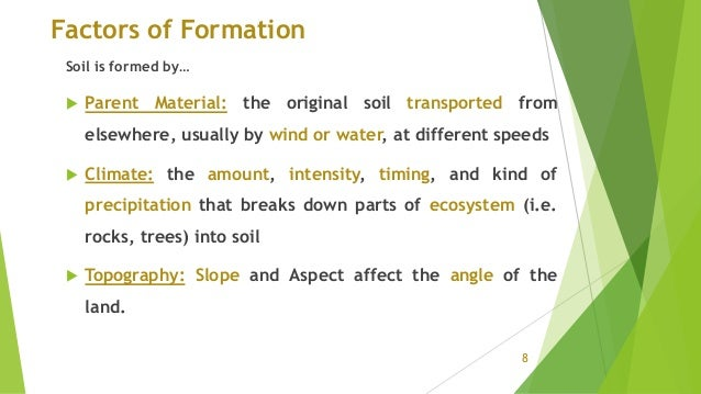 Factors of Formation Soil is formed by…  Parent Material: the original soil transported from elsewhere, usually by wind o...