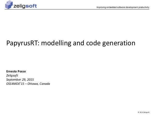 © 2014 Zeligsoft Improving embedded software development productivity PapyrusRT: modelling and code generation Ernesto Pos...