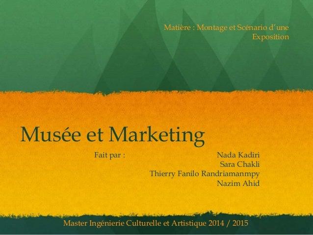 Musée et Marketing Fait par : Nada Kadiri Sara Chakli Thierry Fanilo Randriamanmpy Nazim Ahid Matière : Montage et Scénari...