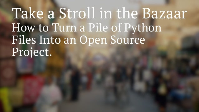 Take a Stroll in the Bazaar How to Turn a Pile of Python Files Into an Open Source Project.