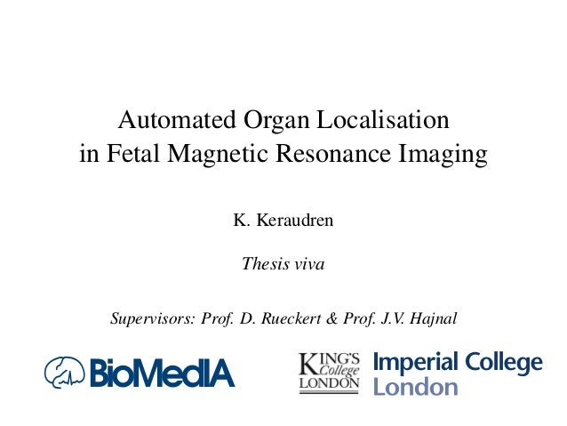 Automated Organ Localisation in Fetal Magnetic Resonance Imaging K. Keraudren Thesis viva Supervisors: Prof. D. Rueckert &...