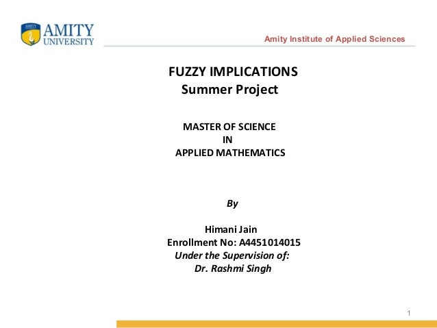 1 Amity Institute of Applied Sciences FUZZY IMPLICATIONS Summer Project MASTER OF SCIENCE IN APPLIED MATHEMATICS By Himani...