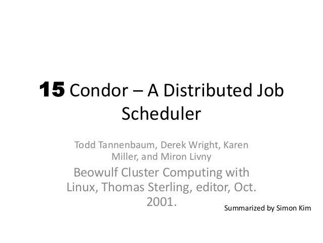 15 Condor – A Distributed Job Scheduler Todd Tannenbaum, Derek Wright, Karen Miller, and Miron Livny Beowulf Cluster Compu...