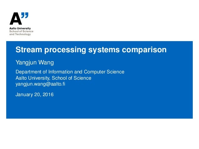 Stream processing systems comparison Yangjun Wang Department of Information and Computer Science Aalto University, School ...