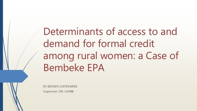 Determinants of access to and demand for formal credit among rural women: a Case of Bembeke EPA BY BROWN CHITEKWERE Superv...