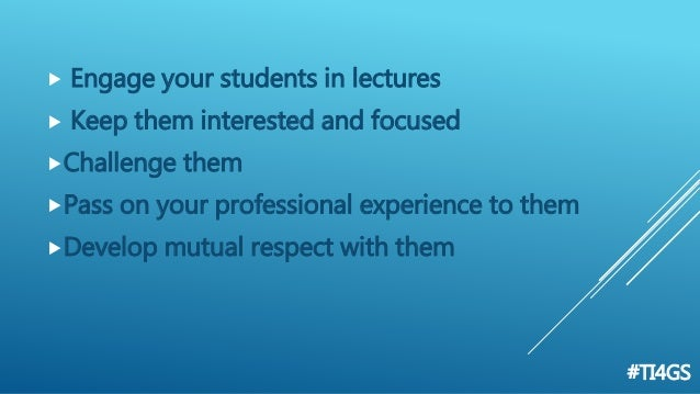  Engage your students in lectures  Keep them interested and focused Challenge them Pass on your professional experienc...