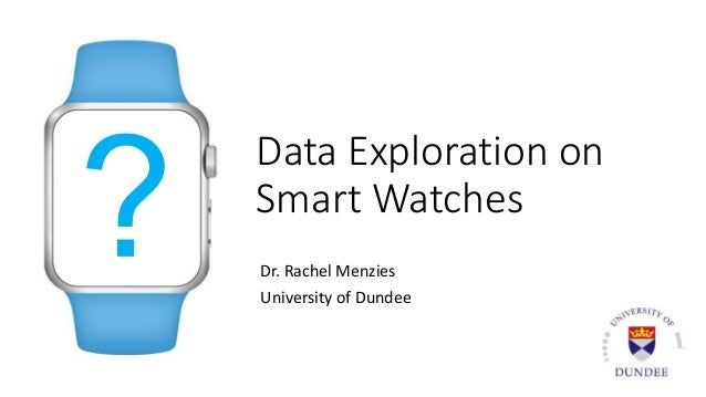 Data Exploration on Smart Watches Dr. Rachel Menzies University of Dundee