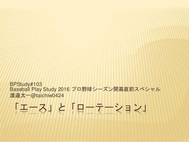 「エース」と「ローテーション」 BPStudy#103 Baseball Play Study 2016 プロ野球シーズン開幕直前スペシャル 渡邉太一@taichiw0424