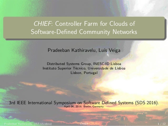 CHIEF: Controller Farm for Clouds of Software-Defined Community Networks Pradeeban Kathiravelu, Lu´ıs Veiga Distributed Sys...