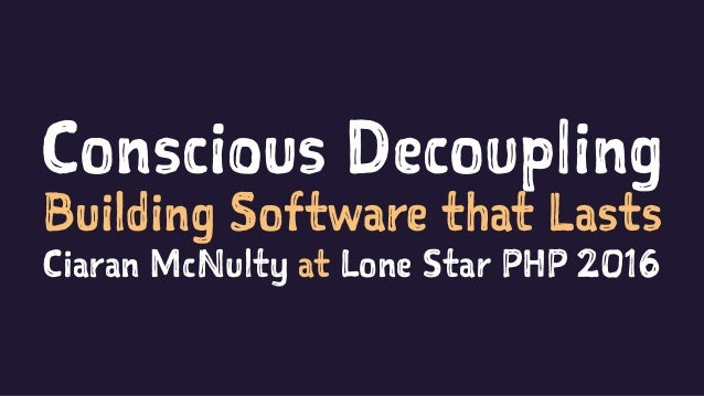 Conscious Decoupling Building Software that Lasts Ciaran McNulty at Lone Star PHP 2016