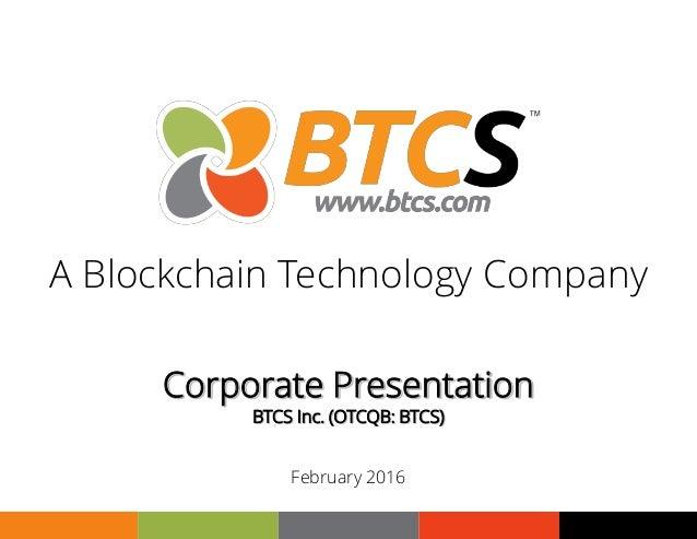1 Corporate Presentation BTCS Inc. (OTCQB: BTCS) February 2016 A Blockchain Technology Company