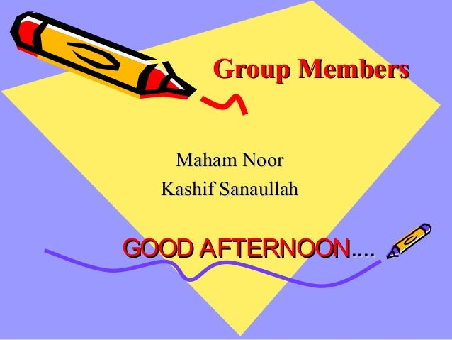 Group MembersGroup Members Maham NoorMaham Noor Kashif SanaullahKashif Sanaullah GOOD AFTERNOONGOOD AFTERNOON........