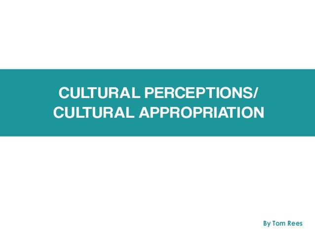 CULTURAL PERCEPTIONS/ CULTURAL APPROPRIATION By Tom Rees