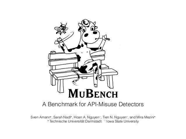 A Benchmark for API-Misuse Detectors Sven Amann• , Sarah Nadi• , Hoan A. Nguyen◦ , Tien N. Nguyen◦ , and Mira Mezini• • Te...