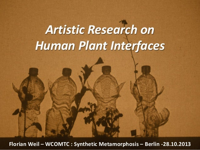 Artistic Research on Human Plant Interfaces Florian Weil – WCOMTC : Synthetic Metamorphosis – Berlin -28.10.2013