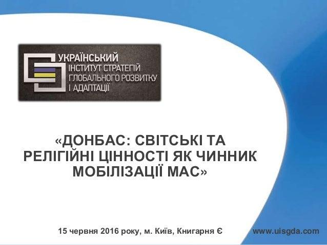 «ДОНБАС: СВІТСЬКІ ТА РЕЛІГІЙНІ ЦІННОСТІ ЯК ЧИННИК МОБІЛІЗАЦІЇ МАС» 15 червня 2016 року, м. Київ, Книгарня Є www.uisgda.com