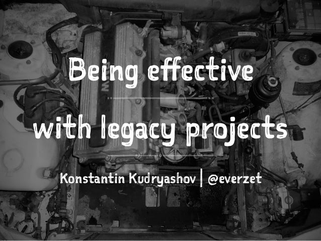 Being effective with legacy projects Konstantin Kudryashov | @everzet