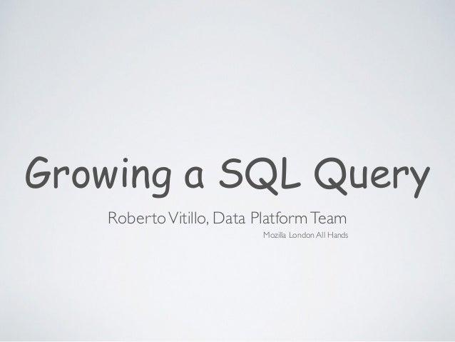 Growing a SQL Query RobertoVitillo, Data PlatformTeam Mozilla London All Hands