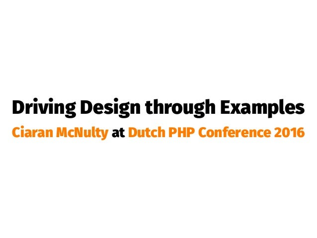 Driving Design through Examples Ciaran McNulty at Dutch PHP Conference 2016