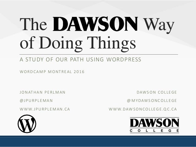 The Way of Doing Things A STUDY OF OUR PATH USING WORDPRESS WORDCAMP MONTREAL 2016 DAWSON COLLEGE @MYDAWSONCOLLEGE WWW.DAW...