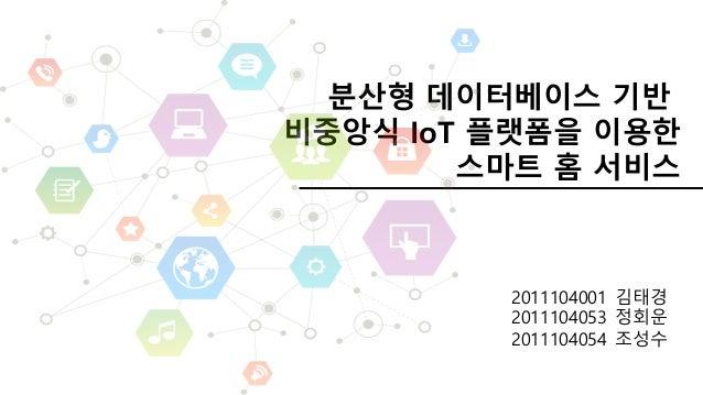 분산형 데이터베이스 기반 비중앙식 IoT 플랫폼을 이용한 스마트 홈 서비스 2011104001 김태경 2011104053 정회운 2011104054 조성수