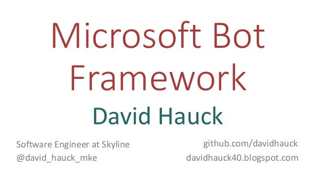 Microsoft Bot Framework David Hauck github.com/davidhauck @david_hauck_mke davidhauck40.blogspot.com Software Engineer at ...