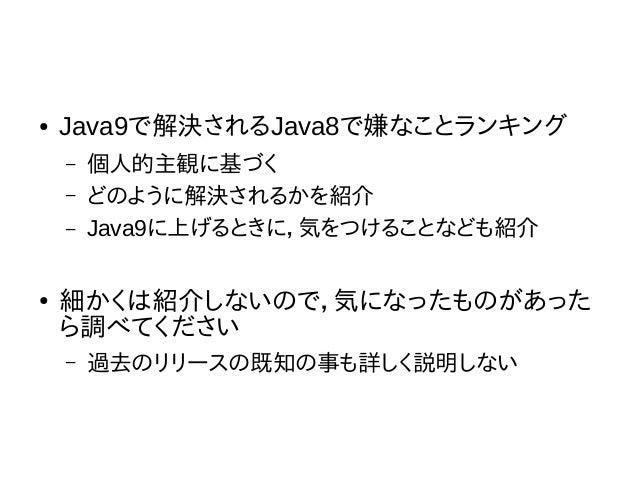 ● Java9で解決されるJava8で嫌なことランキング – 個人的主観に基づく – どのように解決されるかを紹介 – Java9に上げるときに,気をつけることなども紹介 ● 細かくは紹介しないので,気になったものがあった ら調べてください –...
